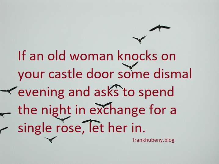If an old woman knocks on your castle door some dismal evening and asks to spend the night in exchange for a single rose, let her in.