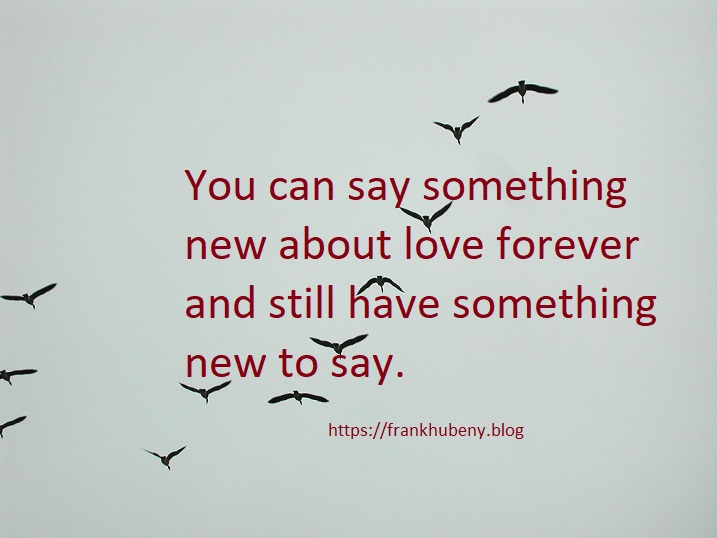 You can say something new about love forever and still have something new to say.