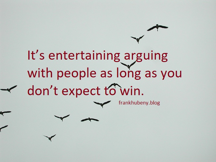 It's entertaining arguing with people as long as you don't expect to win.