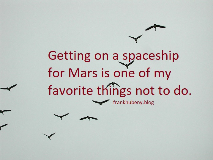 Getting on a spaceship for Mars is one of my favorite things not to do.