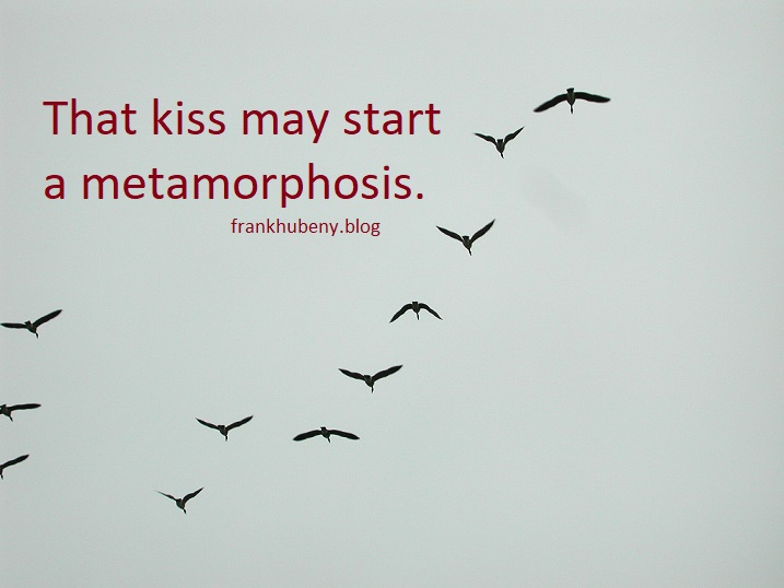 That kiss may start a metamorphosis.