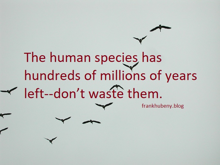 The human species has hundreds of millions of years left--don't waste them.
