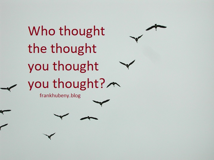 Who thought the thought you thought you thought?
