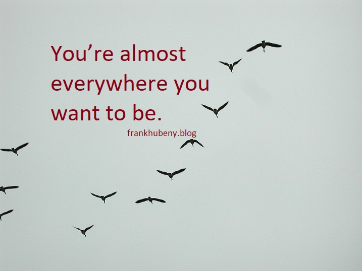 You're almost everywhere you want to be.