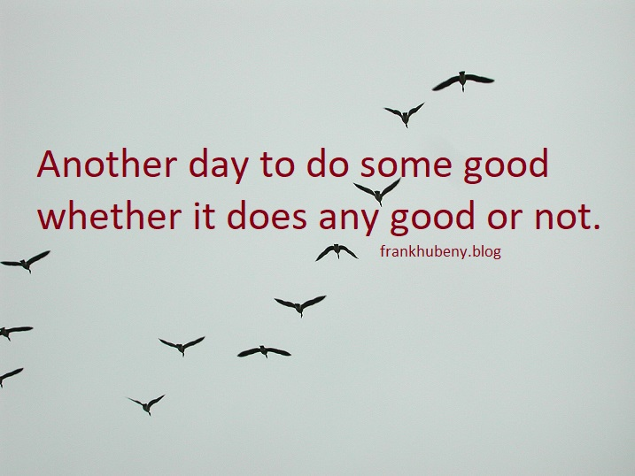 Another day to do some good whether it does any good or not.