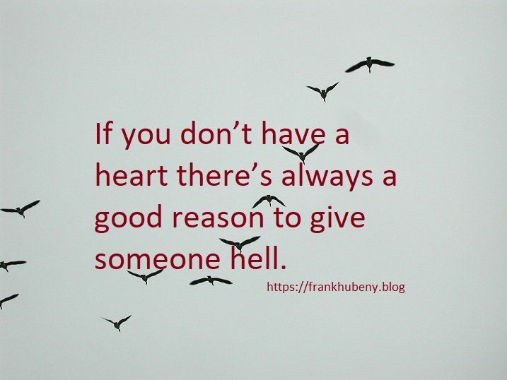 If you don't have a heart there's always a good reason to give someone hell.