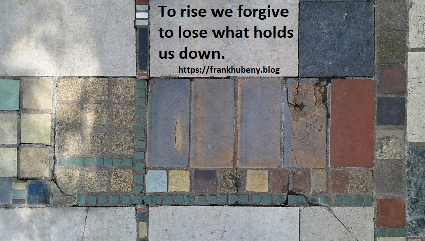To rise we forgive to lose what holds us down.