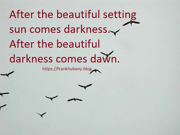 After the beautiful setting sun comes darkness. After the beautiful darkness comes dawn.