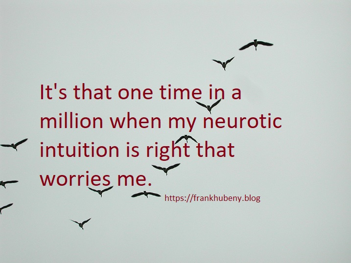 It's that one time in a million when my neurotic intuition is right that worries me.