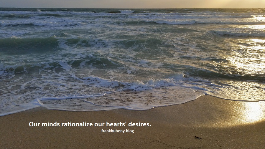 Our minds rationalize our hearts' desires.