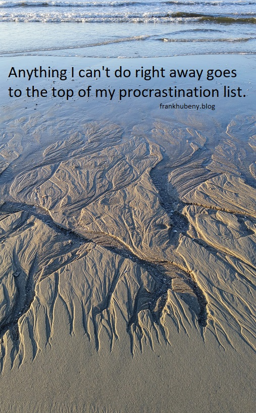 Anything I can't do right away goes to the top of my procrastination list.