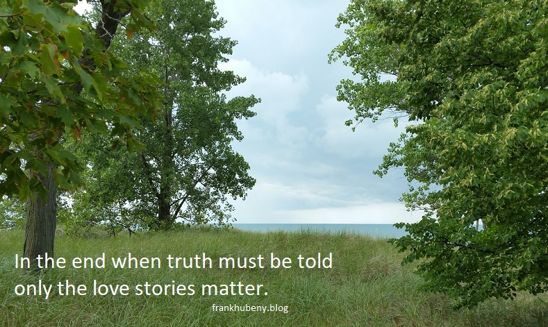 In the end when truth must be told only the love stories matter.