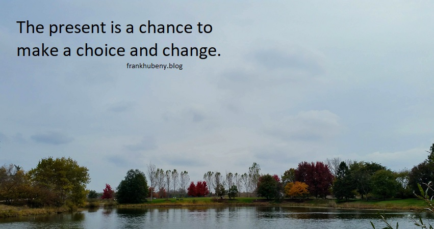The present is a chance to make a choice and change.