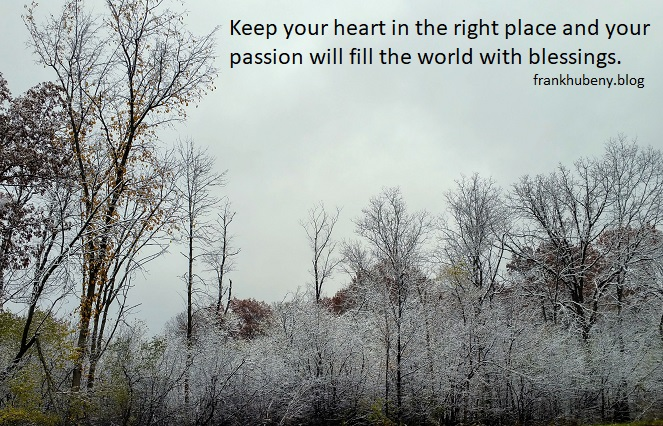 Keep your heart in the right place and your passion will fill the world with blessings.